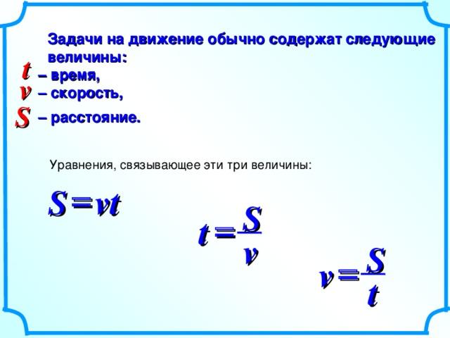 Задачи на движение обычно содержат следующие величины:  – время,  – скорость,   – расстояние. t v S Уравнения, связывающее эти три величины:  S vt S  t v S  v t
