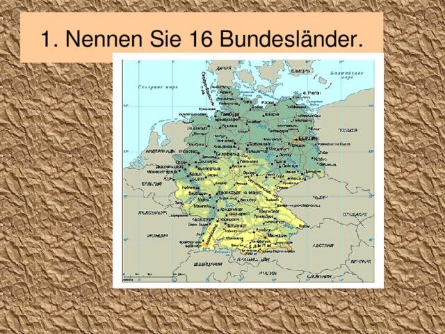 1. Nennen Sie 16 Bundesländer.