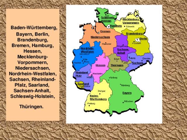 Baden-Württemberg, Bayern, Berlin, Brandenburg, Bremen, Hamburg, Hessen, Mecklenburg-Vorpommern, Niedersachsen, Nordrhein-Westfalen, Sachsen, Rheinland-Pfalz, Saarland, Sachsen-Anhalt, Schleswig-Holstein, Thüringen.