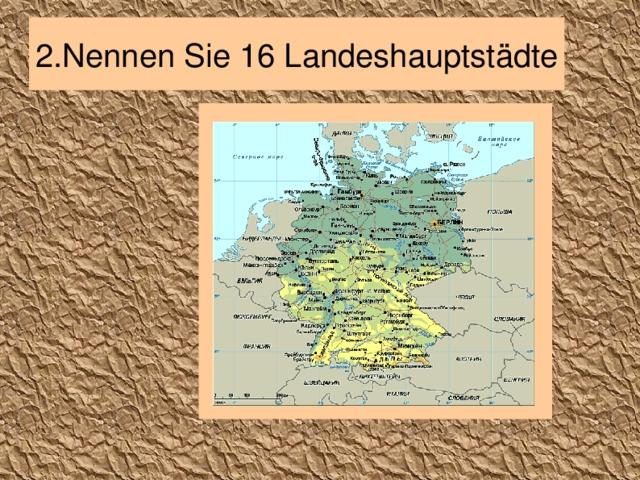 2. Nennen Sie 16 Landeshauptstädte