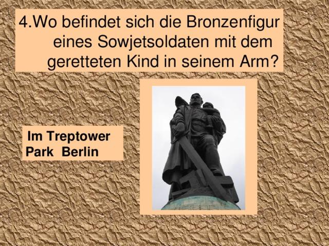 4. Wo befindet sich die Bronzenfigur eines Sowjetsoldaten mit dem geretteten Kind in seinem Arm?  Im Treptower Park Berlin