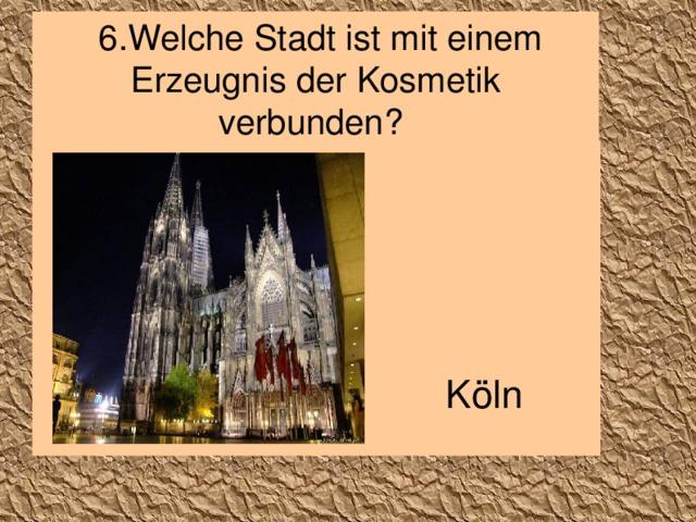 6.Welche Stadt ist mit einem Erzeugnis der Kosmetik verbunden? Köln