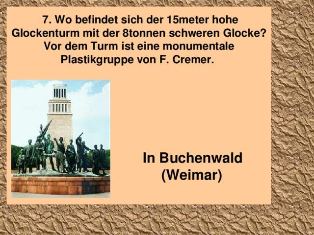 7. Wo befindet sich der 15meter hohe Glockenturm mit der 8tonnen schweren  Glocke ? Vor dem Turm ist eine monumentale Plastikgruppe von F. Cremer .  In Buchenwald ( Weimar )