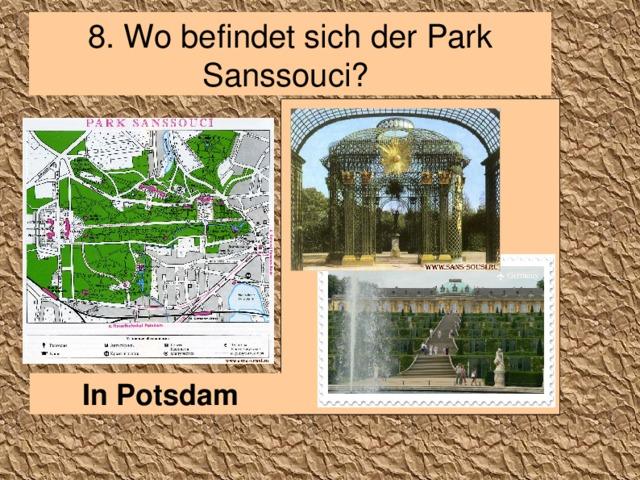 8 . Wo befindet sich der Park Sanssouci? In Potsdam
