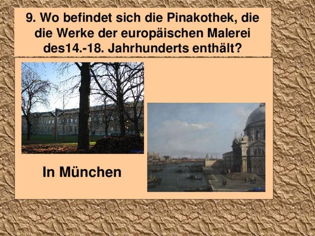 9. Wo befindet sich die Pinakothek, die die Werke der europäischen Malerei des14.-18. Jahrhunderts enthält?  In München