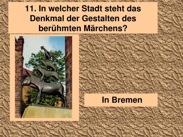 11. In welcher Stadt steht das Denkmal der Gestalten des berühmten Märchens?  In Bremen