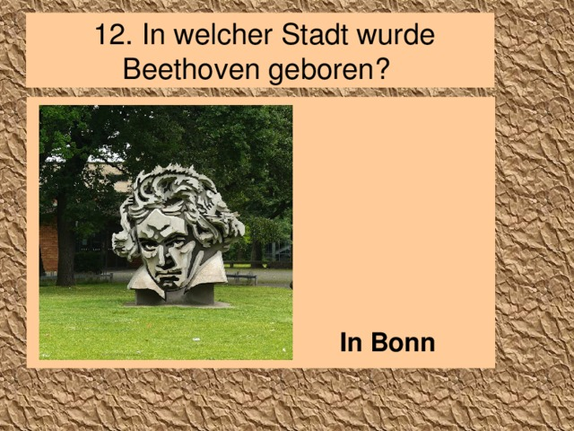 12.  In welcher Stadt wurde Beethoven geboren?        In Bonn