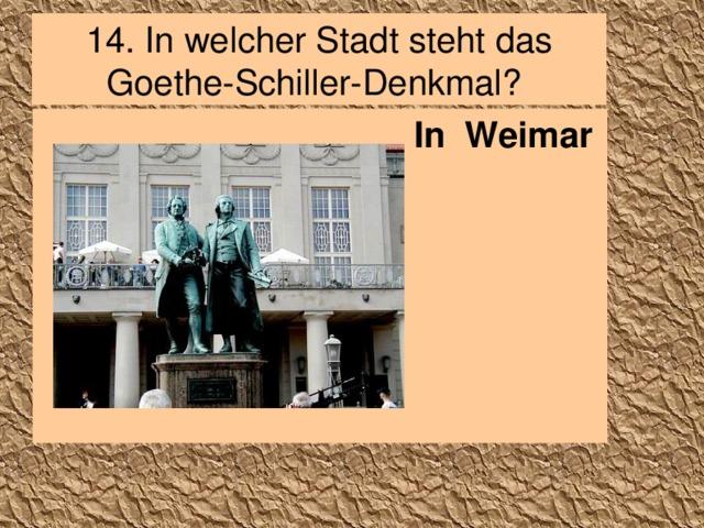 14. In welcher Stadt steht das Goethe-Schiller-Denkmal? In Weimar