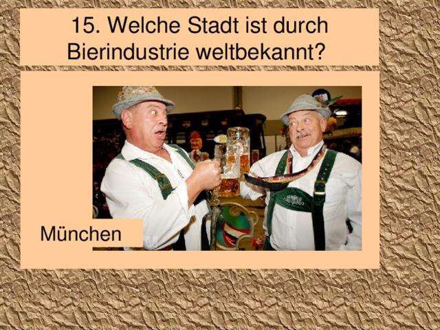 15. Welche Stadt ist durch Bierindustrie weltbekannt? München