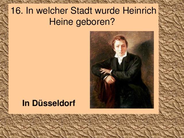 16. In welcher Stadt wurde Heinrich Heine geboren?  In Düsseldorf
