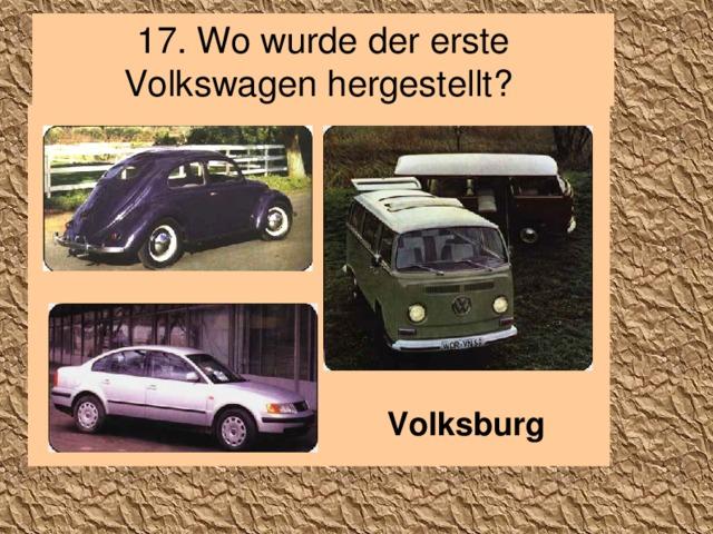 17. Wo wurde der erste Volkswagen hergestellt? Volksburg