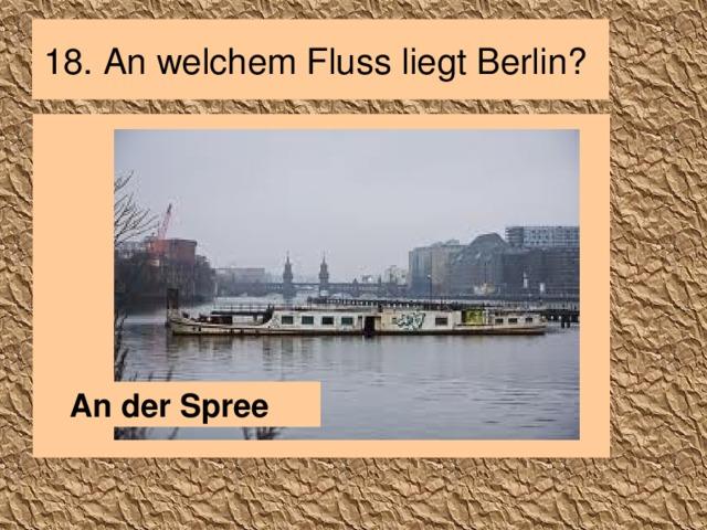 18. An welchem Fluss liegt Berlin? An der Spree
