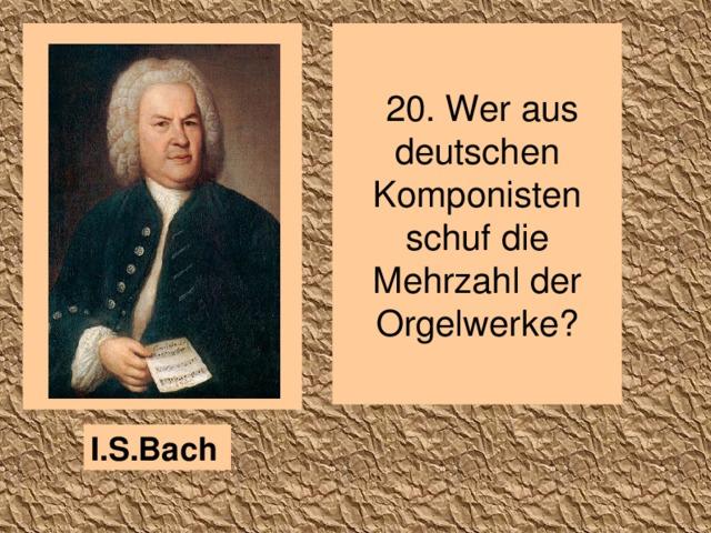 20. Wer aus deutschen Komponisten schuf die Mehrzahl der Orgelwerke? I.S.Bach