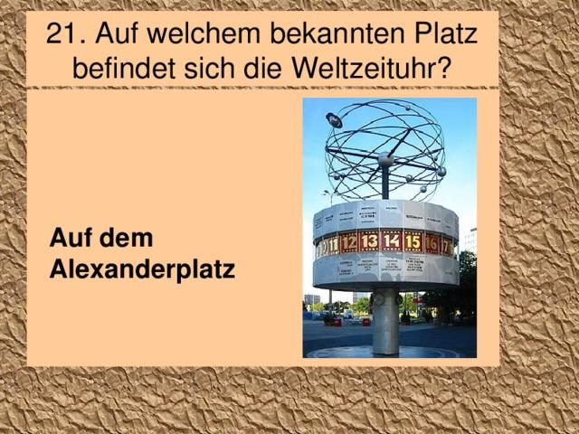 21. Auf welchem bekannten Platz befindet sich die Weltzeituhr? Auf dem Alexanderplatz