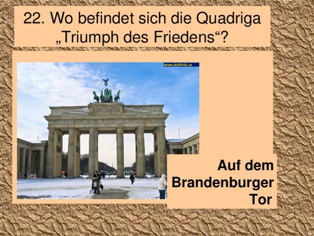 """2 2 . Wo befindet sich die Quadriga """"Triumph des Friedens""""? Auf dem Brandenburger Tor"""