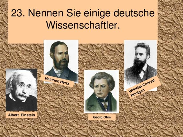 2 3 . Nennen Sie einige deutsche Wissenschaftler.   Wilhelm Conrad Röntgen Heinrich Hertz Albert Einstein Georg Ohm