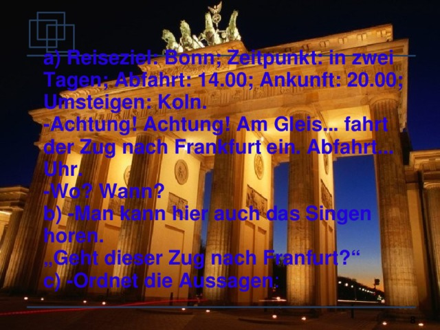 """a) Reiseziel: Bonn; Zeitpunkt: in zwei Tagen; Abfahrt: 14.00; Ankunft: 20.00; Umsteigen: Koln. -Achtung! Achtung! Am Gleis... fahrt der Zug nach Frankfurt ein. Abfahrt... Uhr. -Wo? Wann? b) -Man kann hier auch das Singen horen. """" Geht dieser Zug nach Franfurt?"""" c) -Ordnet die Aussagen :"""