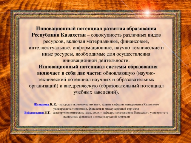 Инновационный потенциал развития образования Республики Казахстан – совокупность различных видов ресурсов, включая материальные, финансовые, интеллектуальные, информационные, научно-технические и иные ресурсы, необходимые для осуществления инновационной деятельности.  Инновационный потенциал системы образования включает в себя две части: обновляющую (научно-технический потенциал научных и образовательных организаций) и внедренческую (образовательный потенциал учебных заведений).   Жуманова Б. К. - кандидат экономических наук, доцент кафедры менеджмента Казахского университета экономики, финансов и международной торговли  Бейсенгалиев Б.Т. - доктор экономических наук, доцент кафедры менеджмента Казахского университета экономики, финансов и международной торговли
