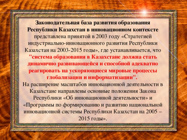 Законодательная база развития образования Республики Казахстан в инновационном контексте представлена принятой в 2003 году «Стратегией индустриально-инновационного развития Республики Казахстан на 2003-2015 годы», где устанавливается, что