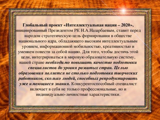 Глобальный проект «Интеллектуальная нация – 2020», инициированный Президентом РК Н.А.Назарбаевым, ставит перед народом стратегическую цель формирования в обществе национального ядра, обладающего высоким интеллектуальным уровнем, информационной мобильностью, креативностью и умением повести за собой нацию. Для того, чтобы достичь этой цели, интегрироваться в мировую образовательную систему, нашей стране необходимо повышать качество подготовки специалистов до уровня развитых стран. Целью образования является не столько подготовка творческих работников, сколько людей, способных репродуктировать уже имеющиеся знания. Конкурентоспособный специалист включает в себя не только профессиональные, но и индивидуально-личностные характеристики.