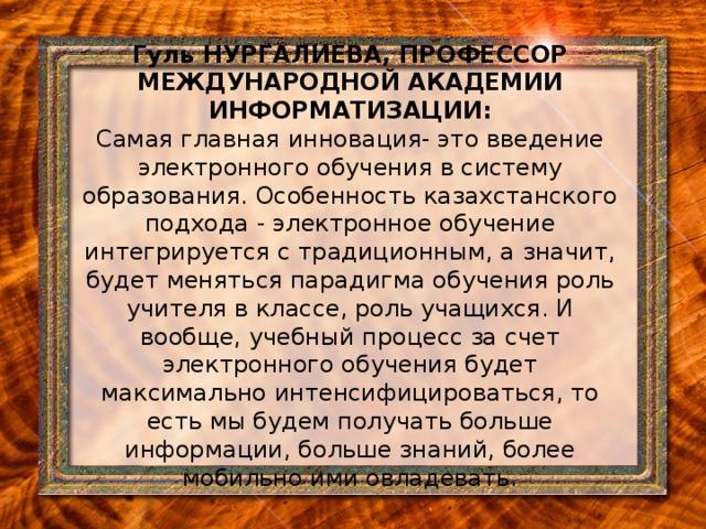Гуль НУРГАЛИЕВА, ПРОФЕССОР МЕЖДУНАРОДНОЙ АКАДЕМИИ ИНФОРМАТИЗАЦИИ:  Самая главная инновация- это введение электронного обучения в систему образования. Особенность казахстанского подхода - электронное обучение интегрируется с традиционным, а значит, будет меняться парадигма обучения роль учителя в классе, роль учащихся. И вообще, учебный процесс за счет электронного обучения будет максимально интенсифицироваться, то есть мы будем получать больше информации, больше знаний, более мобильно ими овладевать.