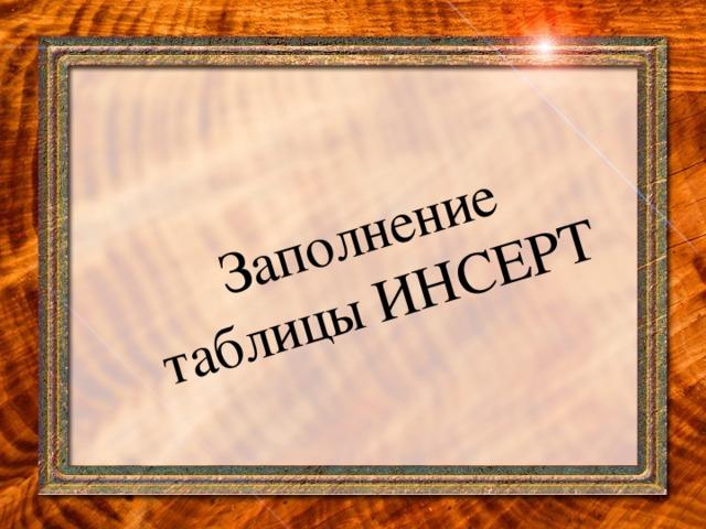 Заполнение  таблицы ИНСЕРТ
