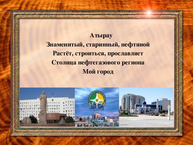 Атырау Знаменитый, старинный, нефтяной Растёт, строиться, прославляет Столица нефтегазового региона Мой город