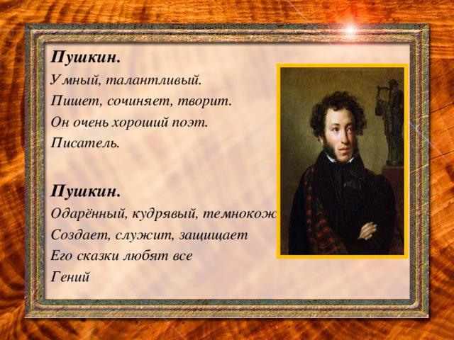 Пушкин. Умный, талантливый. Пишет, сочиняет, творит. Он очень хороший поэт. Писатель.  Пушкин. Одарённый, кудрявый, темнокожий Создает, служит, защищает Его сказки любят все Гений   .