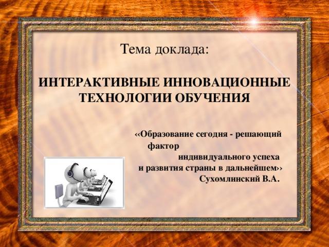 Тема доклада:   ИНТЕРАКТИВНЫЕ ИННОВАЦИОННЫЕ ТЕХНОЛОГИИ ОБУЧЕНИЯ    ‹‹Образование сегодня - решающий фактор   индивидуального успеха   и развития страны в дальнейшем››   Сухомлинский В.А.