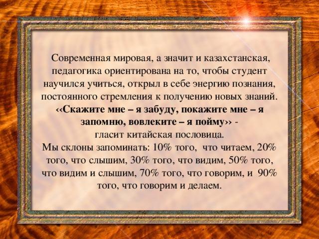 Современная мировая, а значит и казахстанская, педагогика ориентирована на то, чтобы студент научился учиться, открыл в себе энергию познания, постоянного стремления к получению новых знаний. ‹‹Скажите мне – я забуду, покажите мне – я запомню, вовлеките – я пойму›› -  гласит китайская пословица.  Мы склоны запоминать: 10% того, что читаем, 20% того, что слышим, 30% того, что видим, 50% того, что видим и слышим, 70% того, что говорим, и 90% того, что говорим и делаем.