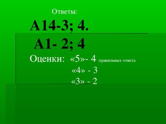 Ответы: А14-3; 4.  А1- 2; 4 Оценки: «5»- 4 правильных ответа  «4» - 3  «3» - 2