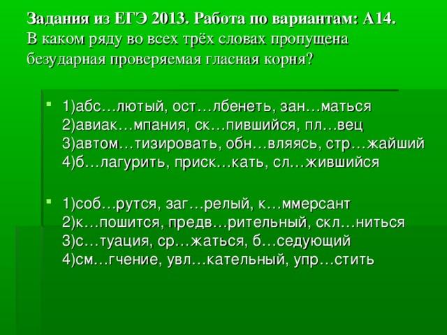 Задания из ЕГЭ 2013. Работа по вариантам: А14.  В каком ряду во всех трёх словах пропущена безударная проверяемая гласная корня?