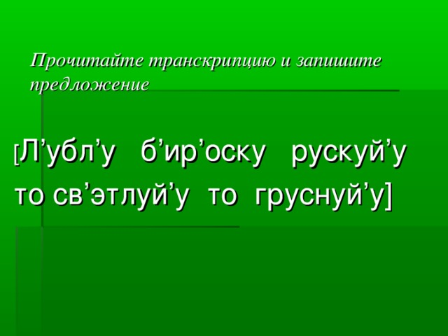 Прочитайте транскрипцию и запишите предложение  [ Л'убл'у б'ир'оску рускуй'у то св'этлуй'у то груснуй'у]