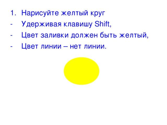 Нарисуйте желтый круг Удерживая клавишу Shift , Цвет заливки должен быть желтый, Цвет линии – нет линии.