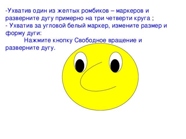 -Ухватив один из желтых ромбиков – маркеров и разверните дугу примерно на три четверти круга ;  - Ухватив за угловой белый маркер, измените размер и форму дуги:   Нажмите кнопку Свободное вращение и разверните дугу.