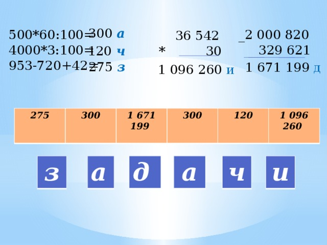 300 а 500*60:100= _2 000 820 4000*3:100=  329 621 953-720+42=  36 542 * 30 120 ч  275 з   1 671 199 д 1 096 260 и 275  300 1 671 199  300 120   1 096 260  и а д а з ч