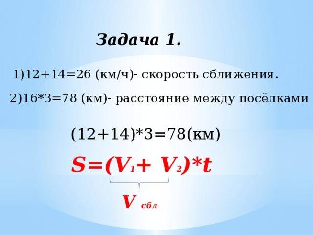 Задача 1. 1)12+14=26 (км/ч)- скорость сближения. 2)16*3=78 (км)- расстояние между посёлками (12+14)*3=78(км) S=(V 1 + V 2 )*t V сбл