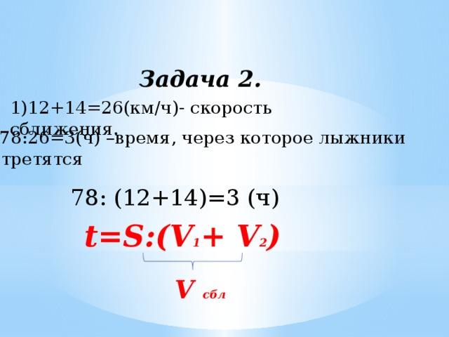 Задача 2. 1)12+14=26(км/ч)- скорость сближения. 2)78:26=3(ч) –время, через которое лыжники встретятся 78: (12+14)=3 (ч) t=S:(V 1 + V 2 ) V сбл