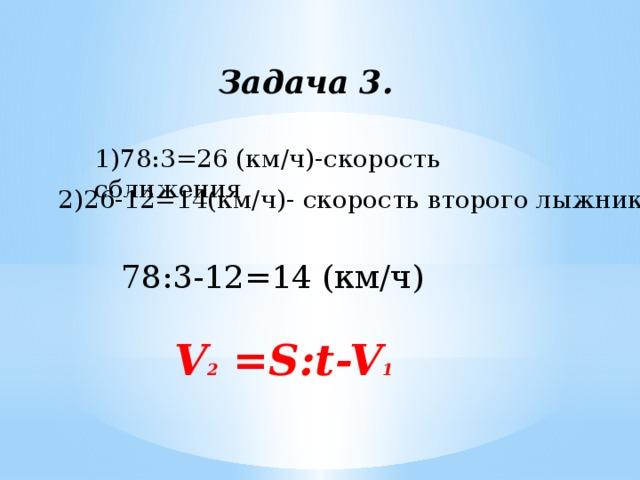 Задача 3. 1)78:3=26 (км/ч)-скорость сближения 2)26-12=14(км/ч)- скорость второго лыжника 78:3-12=14 (км/ч) V 2 =S:t-V 1