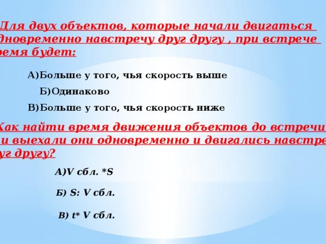 4.Для двух объектов, которые начали двигаться Одновременно навстречу друг другу , при встрече время будет: А)Больше у того, чья скорость выше   В)Больше у того, чья скорость ниже Б)Одинаково 5. Как найти время движения объектов до встречи, если выехали они одновременно и двигались навстречу  друг другу?  А)V сбл. *S     В) t* V сбл.   Б) S: V сбл.