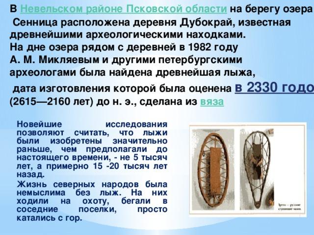 В Невельском районе Псковской области  на берегу озера  Сенница расположена деревня Дубокрай, известная древнейшими археологическими находками. На дне озера рядом с деревней в 1982 году А. М. Микляевым и другими петербургскими археологами была найдена древнейшая лыжа,  дата изготовления которой была оценена в 2330 годом (2615—2160 лет) до н. э., сделана из вяза Новейшие исследования позволяют считать, что лыжи были изобретены значительно раньше, чем предполагали до настоящего времени, - не 5 тысяч лет, а примерно 15 -20 тысяч лет назад. Жизнь северных народов была немыслима без лыж. На них ходили на охоту, бегали в соседние поселки, просто катались с гор.