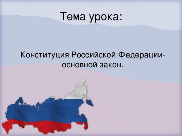 Тема урока: Конституция Российской Федерации- основной закон.