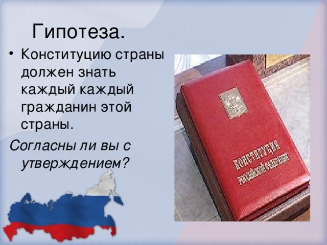 Гипотеза. Конституцию страны должен знать каждый каждый гражданин этой страны. Согласны ли вы с утверждением?