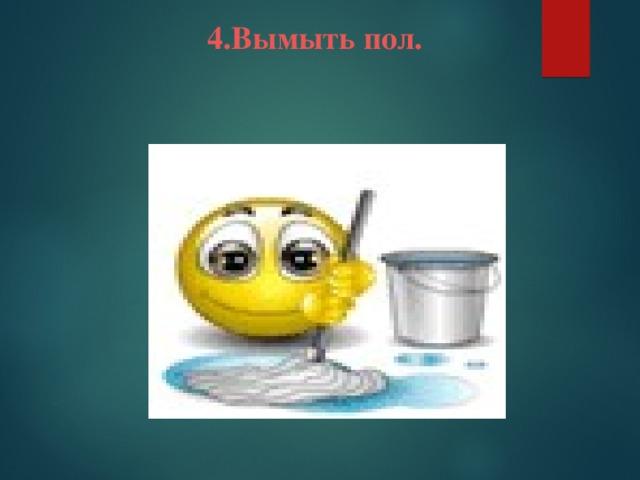4.Вымыть пол.