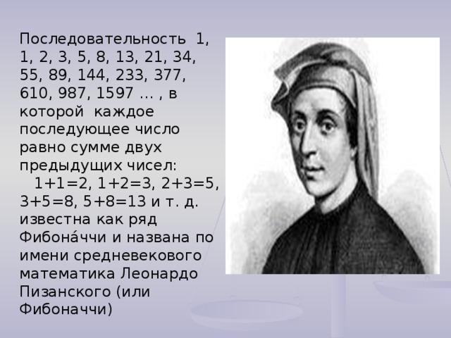 Последовательность 1, 1, 2, 3, 5, 8, 13, 21, 34, 55, 89, 144, 233, 377, 610, 987, 1597 … , в которой каждое последующее число равно сумме двух предыдущих чисел:  1+1=2, 1+2=3, 2+3=5, 3+5=8, 5+8=13 и т. д. известна как ряд Фибона́ччи и названа по имени средневекового математика Леонардо Пизанского (или Фибоначчи)