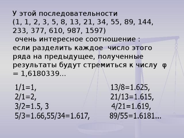 У этой последовательности (1, 1, 2, 3, 5, 8, 13, 21, 34, 55, 89, 144, 233, 377, 610, 987, 1597)  очень интересное соотношение : если разделить каждое число этого ряда на предыдущее, полученные результаты будут стремиться к числу φ = 1,6180339…