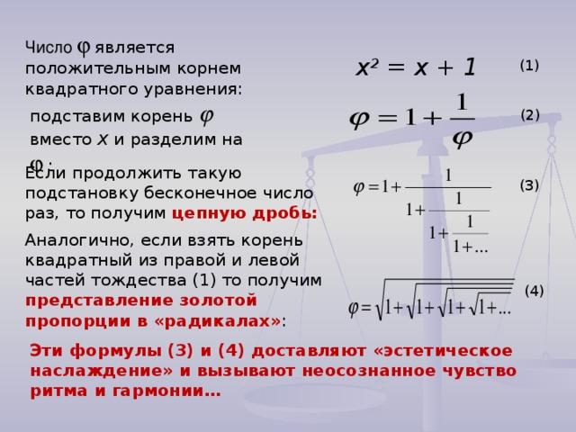 Число   является положительным корнем квадратного уравнения: x 2 = x + 1 (1) подставим корень  вместо x  и разделим на   :  (2) Если продолжить такую подстановку бесконечное число раз, то получим цепную дробь: (3) Аналогично, если взять корень квадратный из правой и левой частей тождества (1) то получим представление золотой пропорции в «радикалах» : (4) Эти формулы (3) и (4) доставляют «эстетическое наслаждение» и вызывают неосознанное чувство ритма и гармонии…