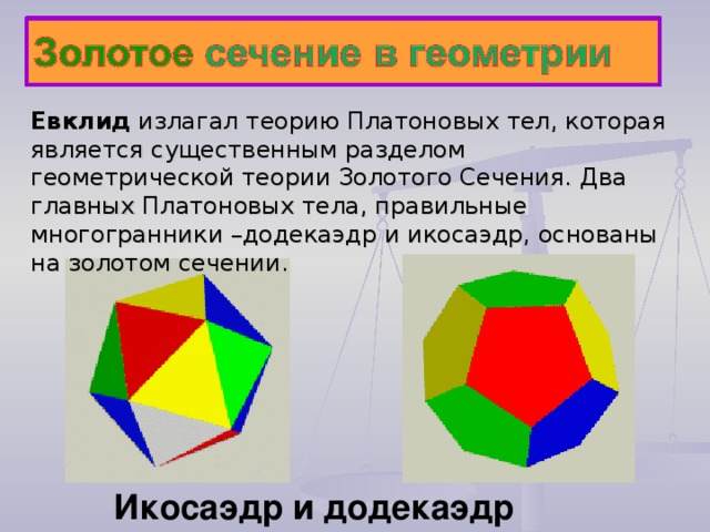 Евклид и злаг ал теорию Платоновых тел, которая является существенным разделом геометрической теории Золотого Сечения. Два главных Платоновых тела, правильные многогранники –додекаэдр и икосаэдр, основаны на золотом сечении. Икосаэдр и додекаэдр