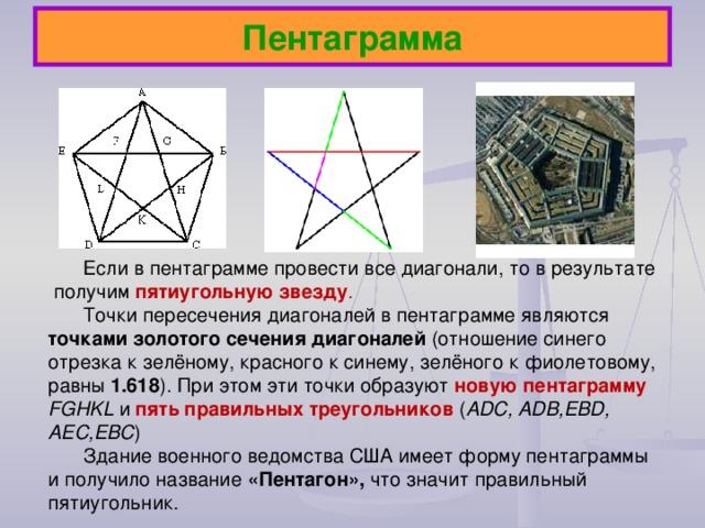 Если в пентаграмме провести все диагонали, то в результате получим пятиугольную звезду .  Точки пересечения диагоналей в пентаграмме являются точками золотого сечения диагоналей (отношение синего отрезка к зелёному, красного к синему, зелёного к фиолетовому, равны 1.618 ). При этом эти точки образуют новую пентаграмму FGHKL и  пять правильных треугольников ( ADC , ADB , EBD , AEC , EBC ) Здание военного ведомства США имеет форму пентаграммы и получило название «Пентагон», что значит правильный пятиугольник. Пентаграмма