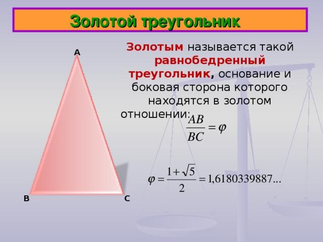 Золотой треугольник Золотым  называется такой равнобедренный треугольник , основание и боковая сторона которого находятся в золотом отношении:    А В С